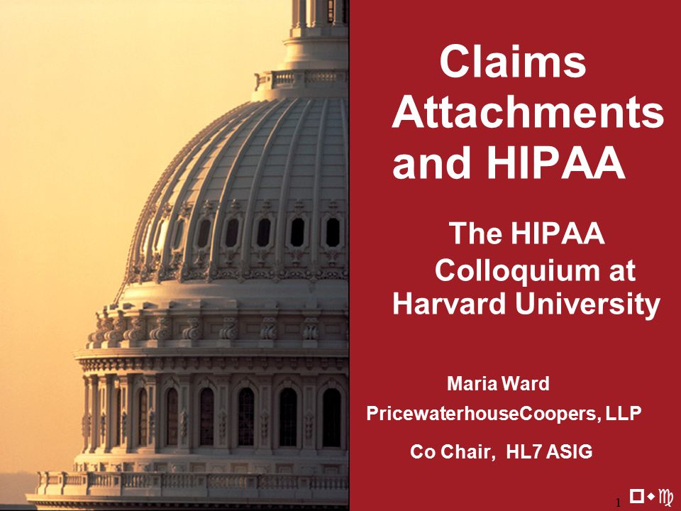 8/20/20021 Claims Attachments and HIPAA The HIPAA Colloquium at Harvard University Maria Ward PricewaterhouseCoopers, LLP Co Chair, HL7 ASIG pwc