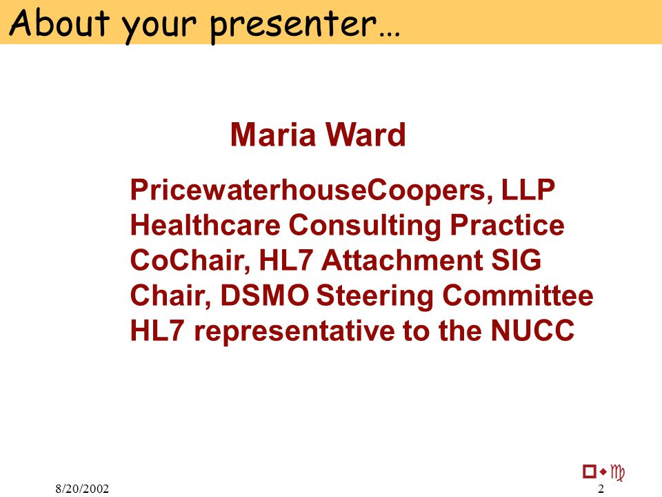 8/20/20022 Maria Ward PricewaterhouseCoopers, LLP Healthcare Consulting Practice CoChair, HL7 Attachment SIG Chair, DSMO Steering Committee HL7 representative to the NUCC pwc About your presenter…