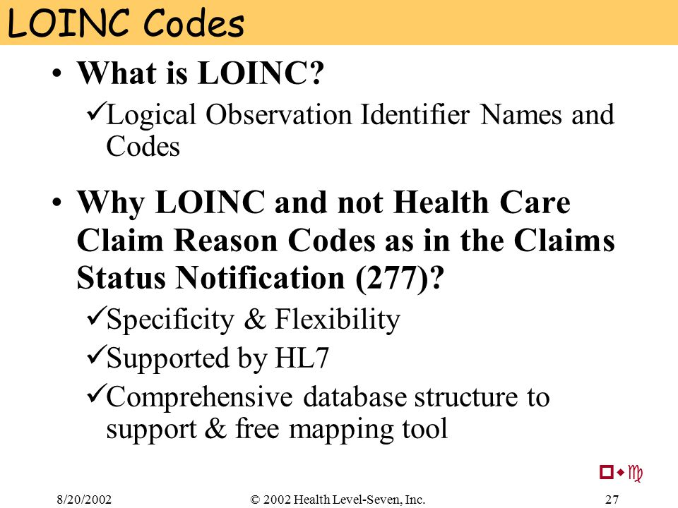 8/20/200227© 2002 Health Level-Seven, Inc. LOINC Codes What is LOINC? Logical Observation Identifier Names and Codes Why LOINC and not Health Care Cla