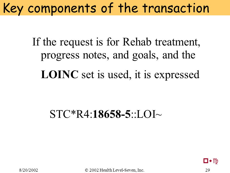 8/20/200229© 2002 Health Level-Seven, Inc. Key components of the transaction If the request is for Rehab treatment, progress notes, and goals, and the
