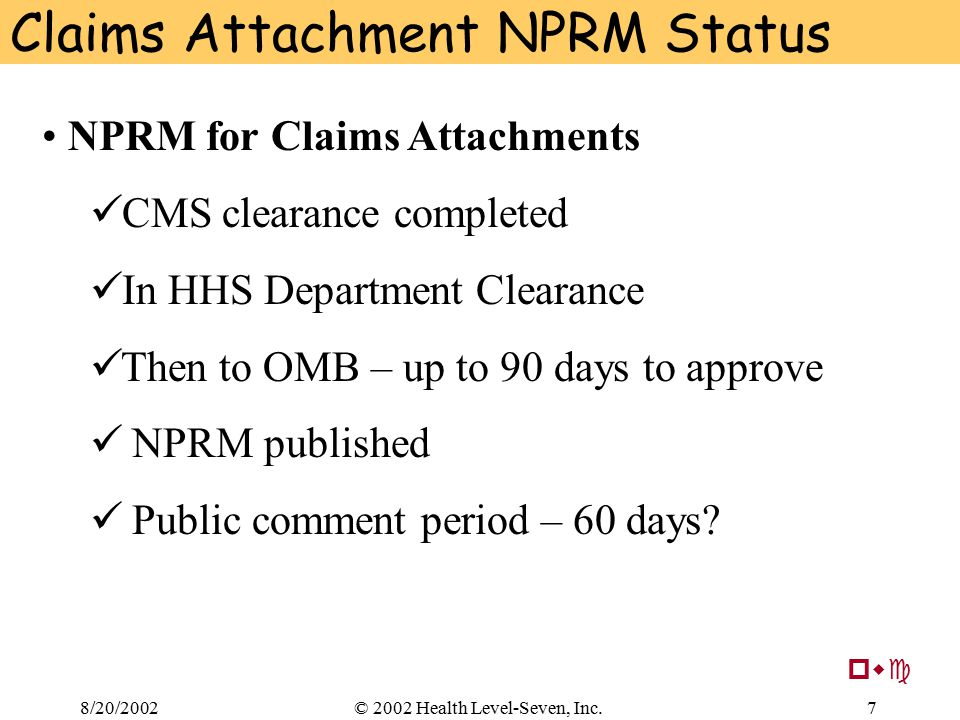 8/20/20027© 2002 Health Level-Seven, Inc. Claims Attachment NPRM Status NPRM for Claims Attachments CMS clearance completed In HHS Department Clearanc