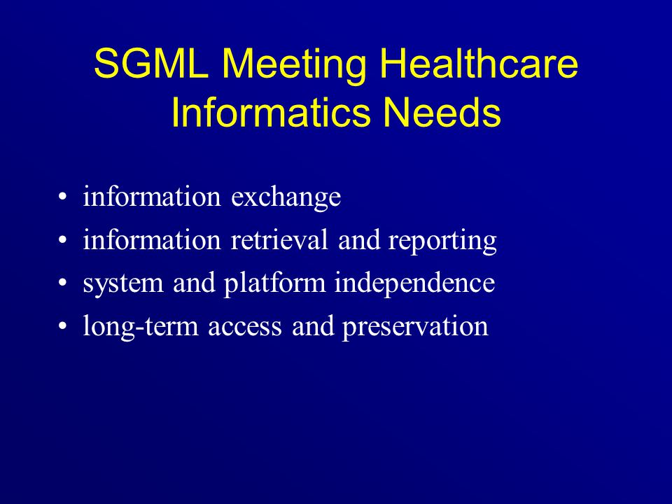 SGML Meeting Healthcare Informatics Needs information exchange information retrieval and reporting system and platform independence long-term access a