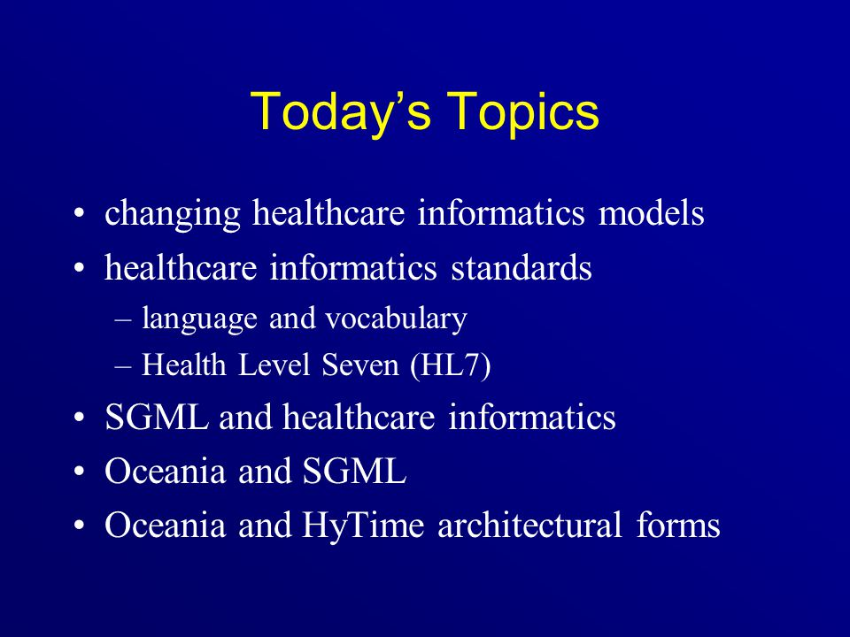 Today's Topics changing healthcare informatics models healthcare informatics standards –language and vocabulary –Health Level Seven (HL7) SGML and hea