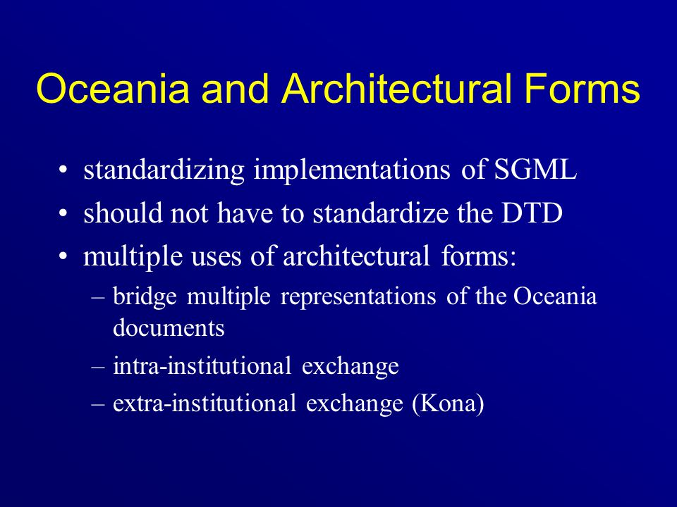 Oceania and Architectural Forms standardizing implementations of SGML should not have to standardize the DTD multiple uses of architectural forms: –br