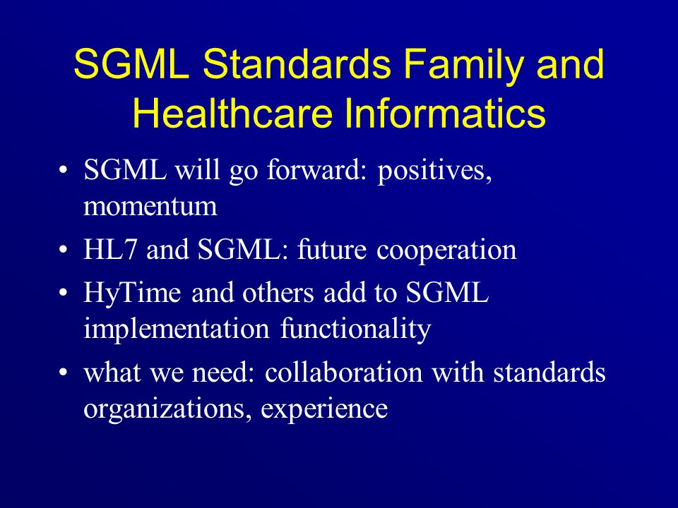 SGML Standards Family and Healthcare Informatics SGML will go forward: positives, momentum HL7 and SGML: future cooperation HyTime and others add to S