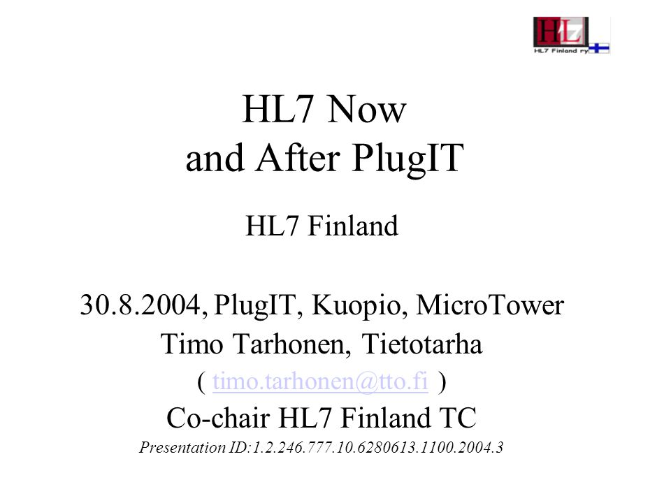 HL7 Now and After PlugIT HL7 Finland 30.8.2004, PlugIT, Kuopio, MicroTower Timo Tarhonen, Tietotarha ( timo.tarhonen@tto.fi )timo.tarhonen@tto.fi Co-chair HL7 Finland TC Presentation ID:1.2.246.777.10.6280613.1100.2004.3