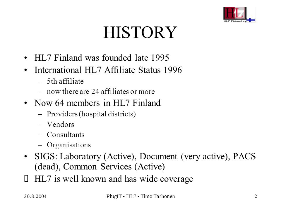 30.8.2004PlugIT - HL7 - Timo Tarhonen2 HISTORY HL7 Finland was founded late 1995 International HL7 Affiliate Status 1996 –5th affiliate –now there are 24 affiliates or more Now 64 members in HL7 Finland –Providers (hospital districts) –Vendors –Consultants –Organisations SIGS: Laboratory (Active), Document (very active), PACS (dead), Common Services (Active)  HL7 is well known and has wide coverage