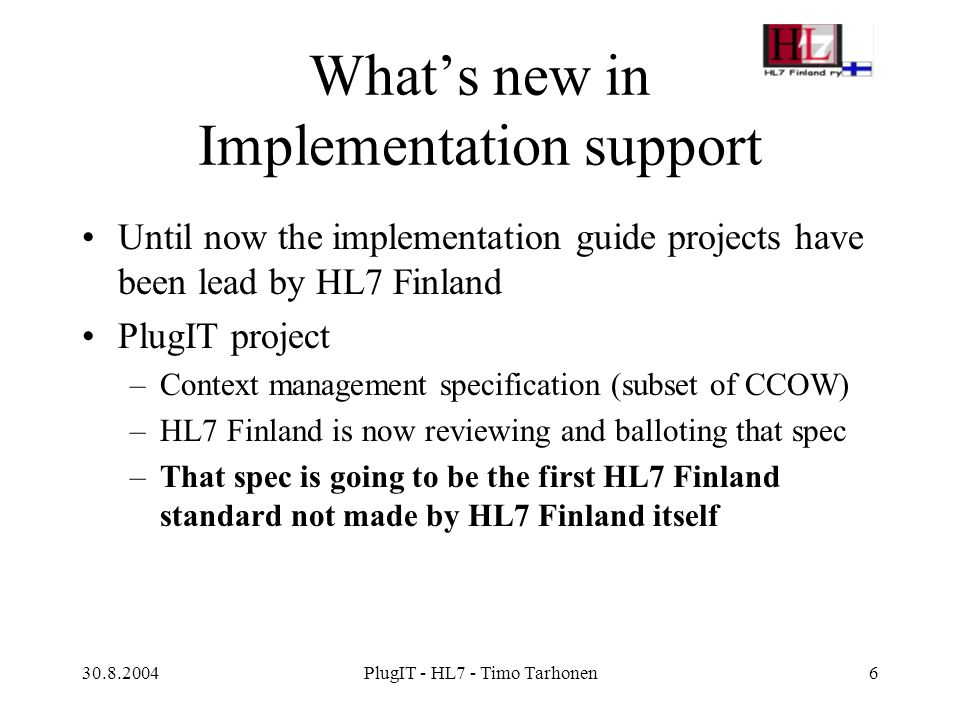 30.8.2004PlugIT - HL7 - Timo Tarhonen7 Help needed EHR CDA R2 implementation means much work, but other standardised interfaces and mechanisms are also needed Kuopio University is willing to help via our Common Services SIG and via new (TEKES) projects –International influence via HL7 Finland –more specifications to reach HL7 Finland status: local interfaces for patient, user, authorization, code sets, clinical information: basic interfaces, mechanisms and semantic content, web services Local software interfaces compared to traditional HL7 messaging: less content (but anyway HL7), but more functionality –Co-operation with HL7 technical committee and Help Desk