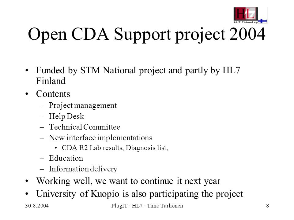 30.8.2004PlugIT - HL7 - Timo Tarhonen8 Open CDA Support project 2004 Funded by STM National project and partly by HL7 Finland Contents –Project management –Help Desk –Technical Committee –New interface implementations CDA R2 Lab results, Diagnosis list, –Education –Information delivery Working well, we want to continue it next year University of Kuopio is also participating the project