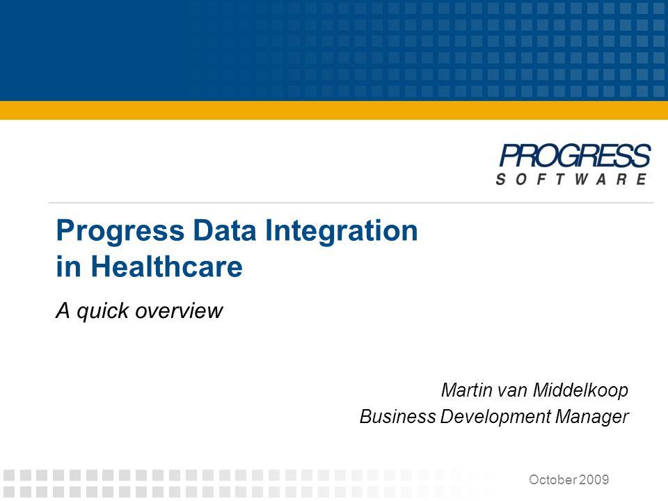 Progress Data Integration in Healthcare A quick overview October 2009 Martin van Middelkoop Business Development Manager