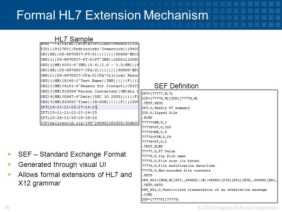 © 2009 Progress Software Corporation 36 Formal HL7 Extension Mechanism  SEF – Standard Exchange Format  Generated through visual UI  Allows formal