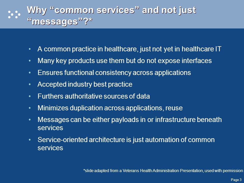 Page 3 Why common services and not just messages * A common practice in healthcare, just not yet in healthcare IT Many key products use them but do not expose interfaces Ensures functional consistency across applications Accepted industry best practice Furthers authoritative sources of data Minimizes duplication across applications, reuse Messages can be either payloads in or infrastructure beneath services Service-oriented architecture is just automation of common services *slide adapted from a Veterans Health Administration Presentation, used with permission