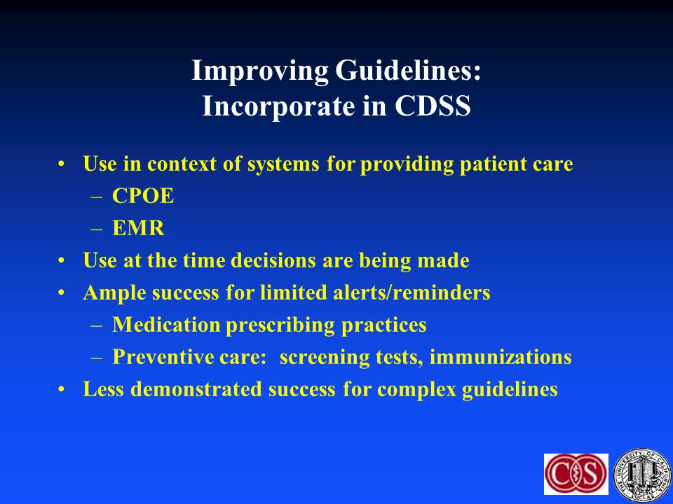 Improving Guidelines: Incorporate in CDSS Use in context of systems for providing patient care –CPOE –EMR Use at the time decisions are being made Amp