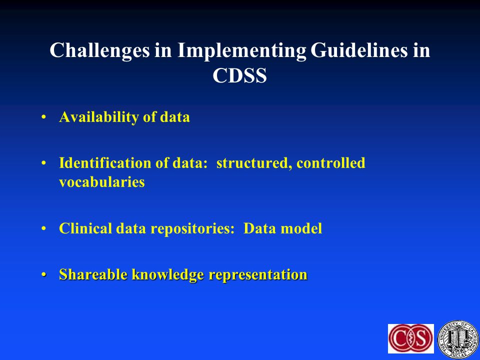 Challenges in Implementing Guidelines in CDSS Availability of data Identification of data: structured, controlled vocabularies Clinical data repositor