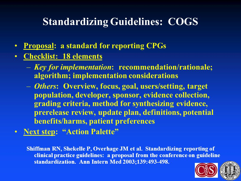 Standardizing Guidelines: COGS Proposal: a standard for reporting CPGs Checklist: 18 elements –Key for implementation: recommendation/rationale; algor