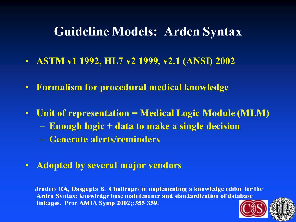 Guideline Models: Arden Syntax ASTM v1 1992, HL7 v2 1999, v2.1 (ANSI) 2002 Formalism for procedural medical knowledge Unit of representation = Medical