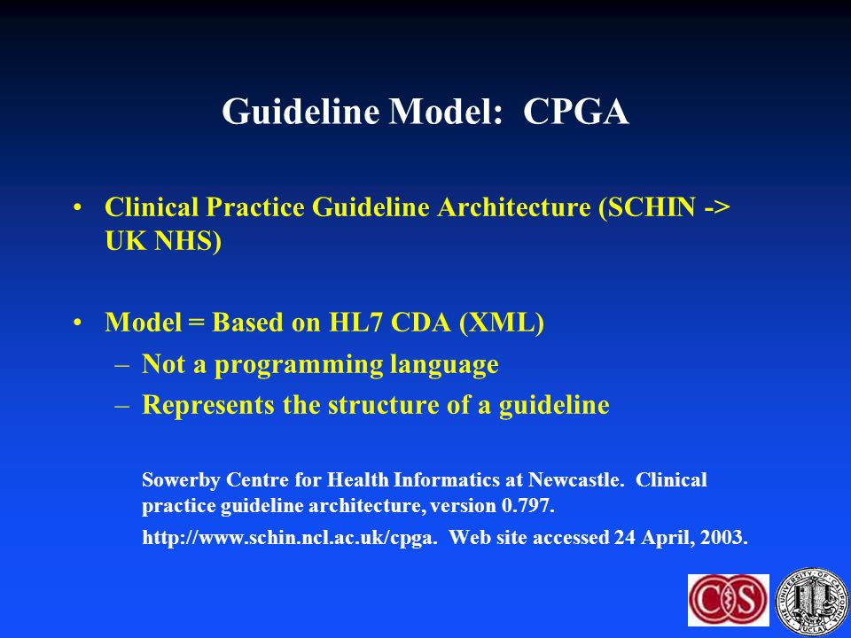Guideline Model: CPGA Clinical Practice Guideline Architecture (SCHIN -> UK NHS) Model = Based on HL7 CDA (XML) –Not a programming language –Represent