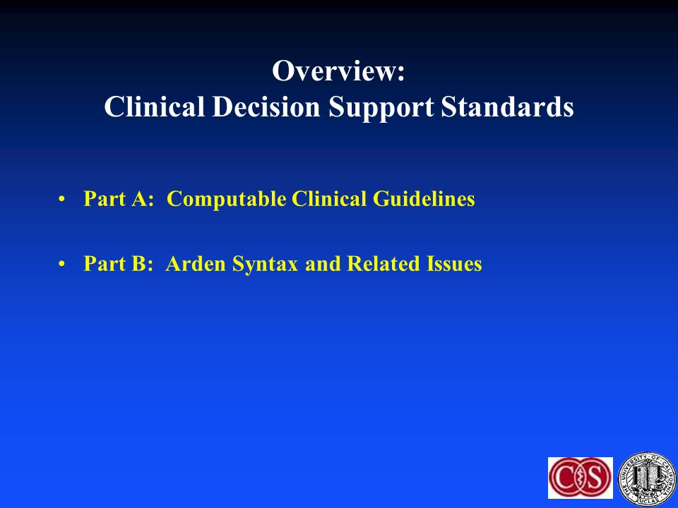 Overview: Clinical Decision Support Standards Part A: Computable Clinical Guidelines Part B: Arden Syntax and Related Issues