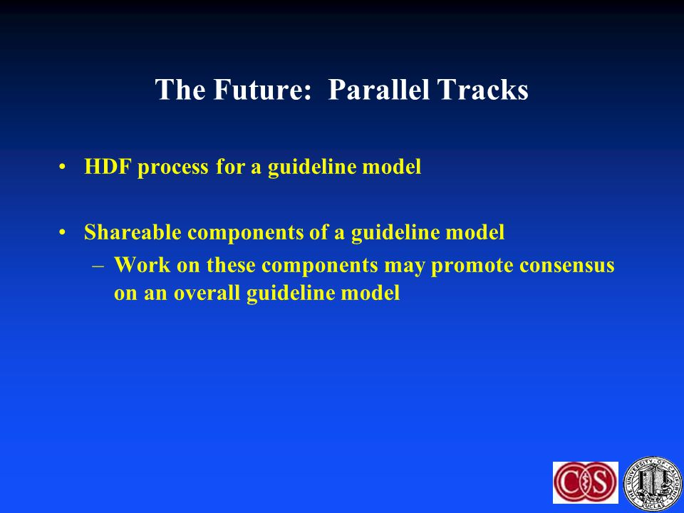 The Future: Parallel Tracks HDF process for a guideline model Shareable components of a guideline model –Work on these components may promote consensu