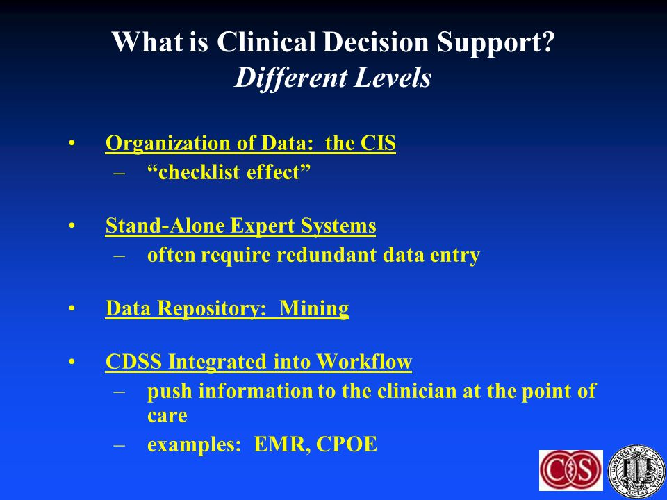 "What is Clinical Decision Support? Different Levels Organization of Data: the CIS –""checklist effect"" Stand-Alone Expert Systems –often require redund"