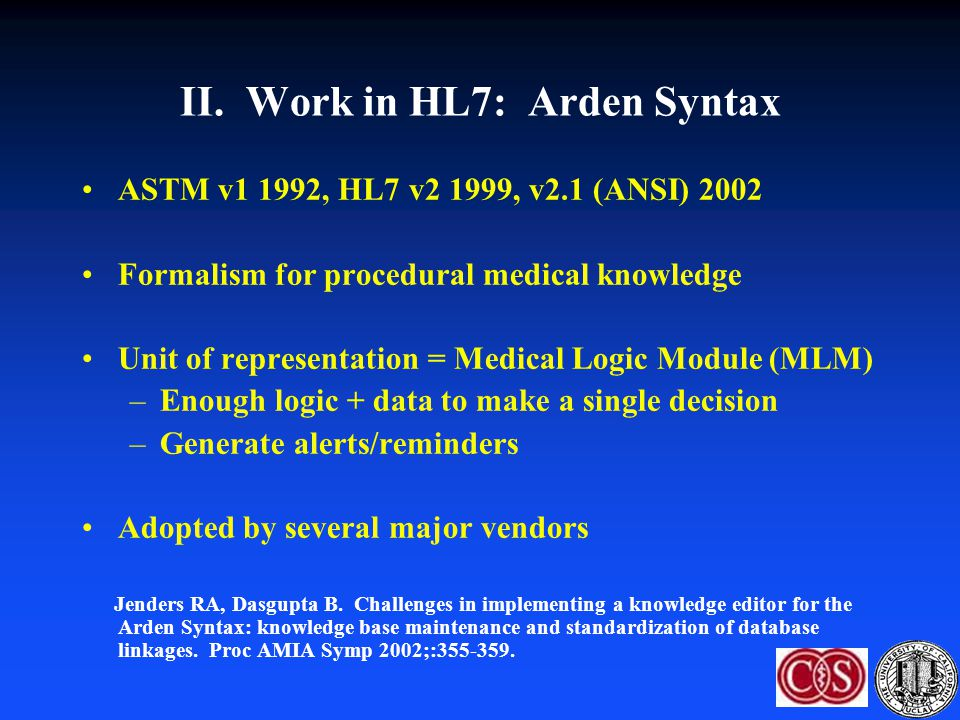 II. Work in HL7: Arden Syntax ASTM v1 1992, HL7 v2 1999, v2.1 (ANSI) 2002 Formalism for procedural medical knowledge Unit of representation = Medical