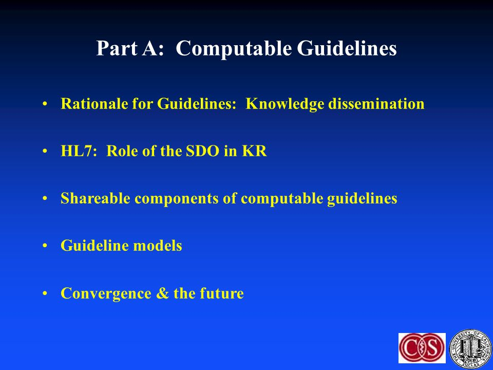 Standardizing Guidelines: COGS Proposal: a standard for reporting CPGs Checklist: 18 elements –Key for implementation: recommendation/rationale; algorithm; implementation considerations –Others: Overview, focus, goal, users/setting, target population, developer, sponsor, evidence collection, grading criteria, method for synthesizing evidence, prerelease review, update plan, definitions, potential benefits/harms, patient preferences Next step: Action Palette Shiffman RN, Shekelle P, Overhage JM et al.