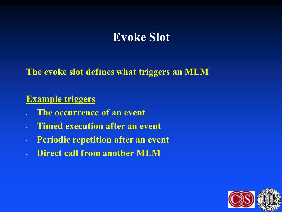 The evoke slot defines what triggers an MLM Example triggers The occurrence of an event Timed execution after an event Periodic repetition after an ev