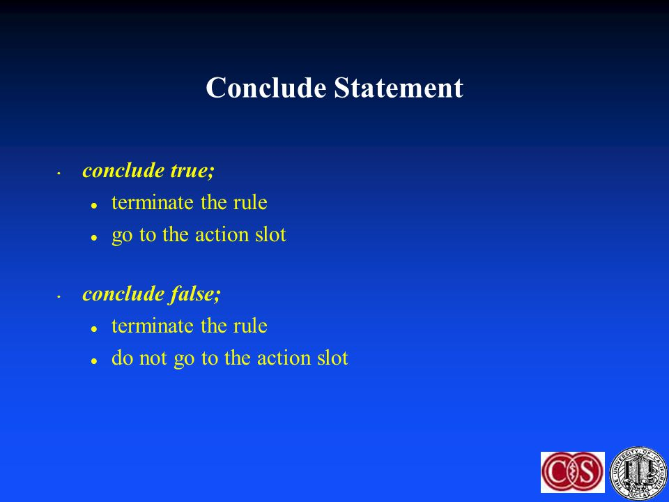 conclude true; l terminate the rule l go to the action slot conclude false; l terminate the rule l do not go to the action slot Conclude Statement