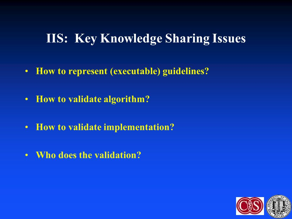 IIS: Key Knowledge Sharing Issues How to represent (executable) guidelines? How to validate algorithm? How to validate implementation? Who does the va