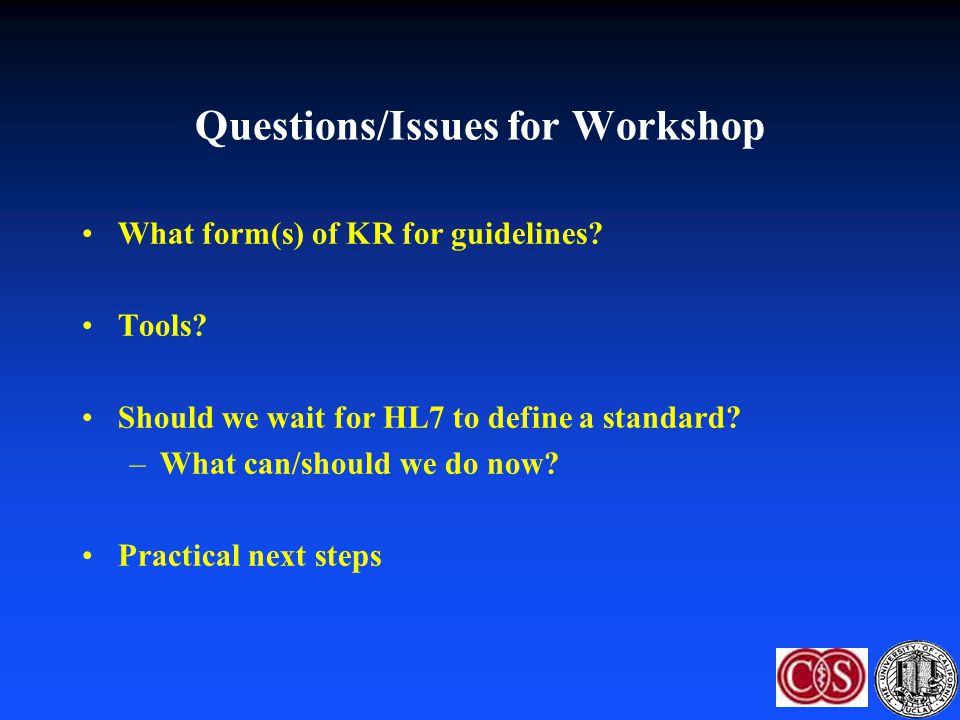 Questions/Issues for Workshop What form(s) of KR for guidelines? Tools? Should we wait for HL7 to define a standard? –What can/should we do now? Pract