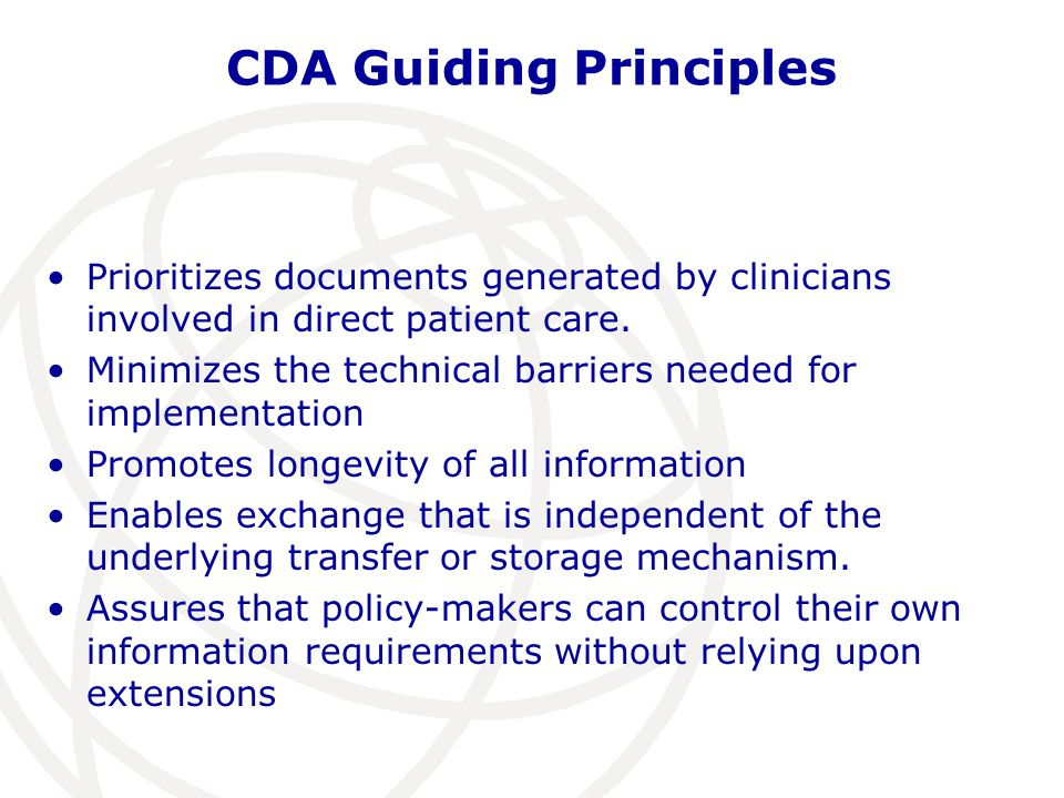 CDA Guiding Principles Prioritizes documents generated by clinicians involved in direct patient care. Minimizes the technical barriers needed for impl