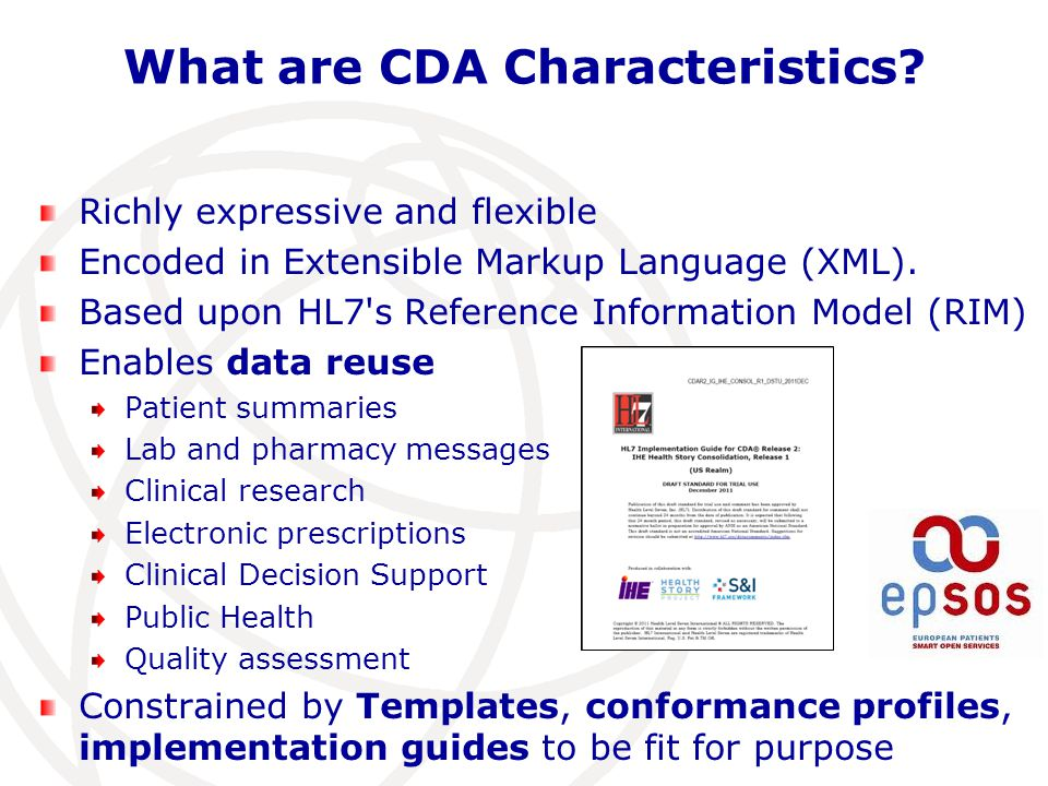 What are CDA Characteristics? Richly expressive and flexible Encoded in Extensible Markup Language (XML). Based upon HL7's Reference Information Model
