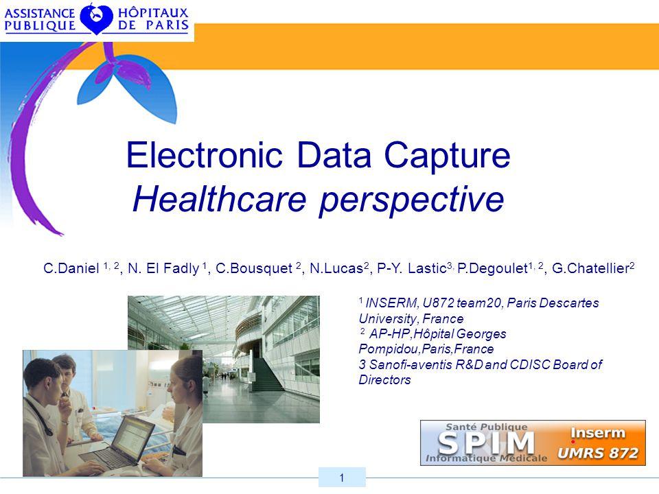 1 Electronic Data Capture Healthcare perspective 1 INSERM, U872 team20, Paris Descartes University, France 2 AP-HP,Hôpital Georges Pompidou,Paris,France 3 Sanofi-aventis R&D and CDISC Board of Directors C.Daniel 1, 2, N.