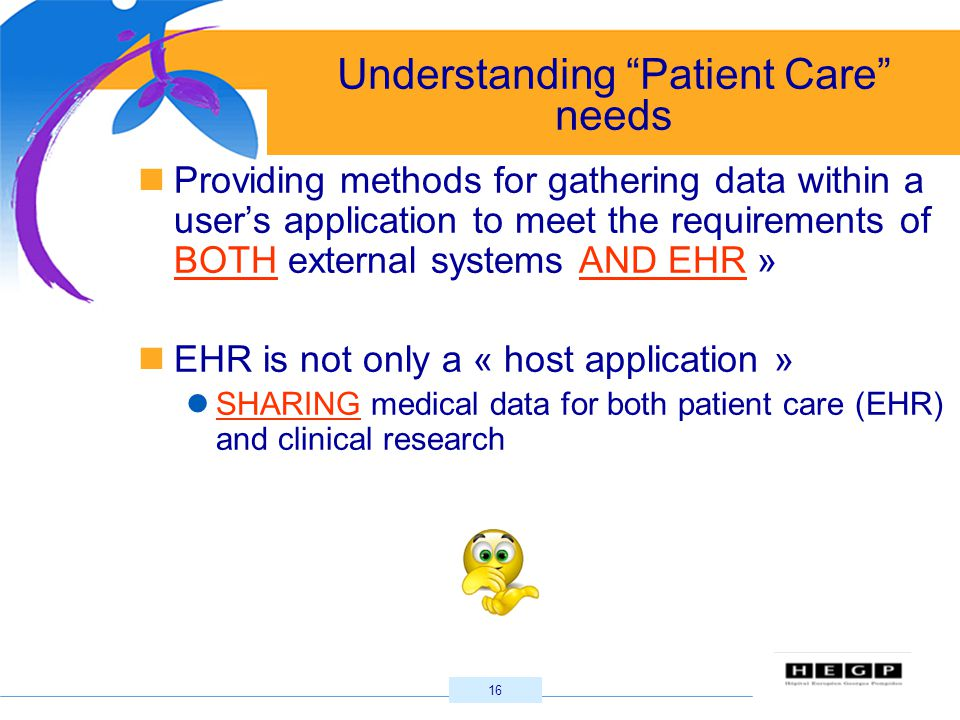 16 Understanding Patient Care needs Providing methods for gathering data within a user's application to meet the requirements of BOTH external systems AND EHR » EHR is not only a « host application » SHARING medical data for both patient care (EHR) and clinical research