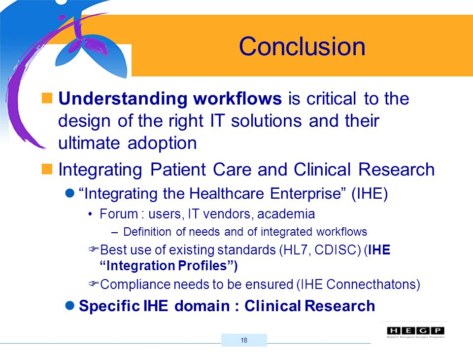 18 Conclusion Understanding workflows is critical to the design of the right IT solutions and their ultimate adoption Integrating Patient Care and Clinical Research Integrating the Healthcare Enterprise (IHE) Forum : users, IT vendors, academia –Definition of needs and of integrated workflows  Best use of existing standards (HL7, CDISC) (IHE Integration Profiles )  Compliance needs to be ensured (IHE Connecthatons) Specific IHE domain : Clinical Research