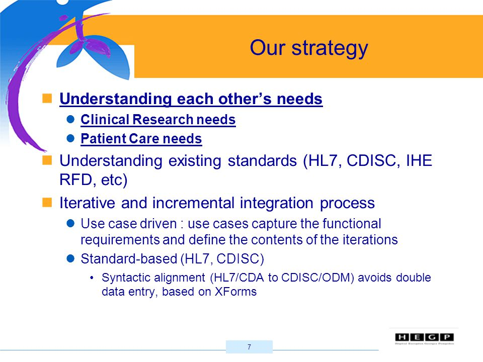 7 Our strategy Understanding each other's needs Clinical Research needs Patient Care needs Understanding existing standards (HL7, CDISC, IHE RFD, etc) Iterative and incremental integration process Use case driven : use cases capture the functional requirements and define the contents of the iterations Standard-based (HL7, CDISC) Syntactic alignment (HL7/CDA to CDISC/ODM) avoids double data entry, based on XForms