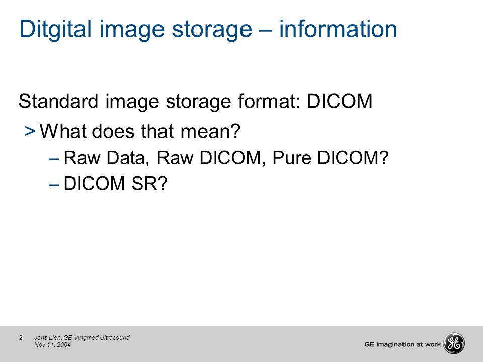 2Jens Lien, GE Vingmed Ultrasound Nov 11, 2004 Ditgital image storage – information Standard image storage format: DICOM >What does that mean? –Raw Da