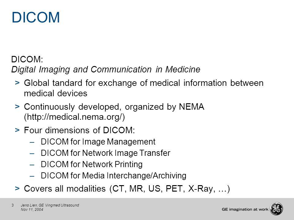 3Jens Lien, GE Vingmed Ultrasound Nov 11, 2004 DICOM DICOM: Digital Imaging and Communication in Medicine >Global tandard for exchange of medical info
