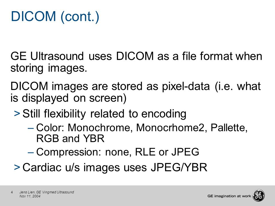 4Jens Lien, GE Vingmed Ultrasound Nov 11, 2004 DICOM (cont.) GE Ultrasound uses DICOM as a file format when storing images. DICOM images are stored as