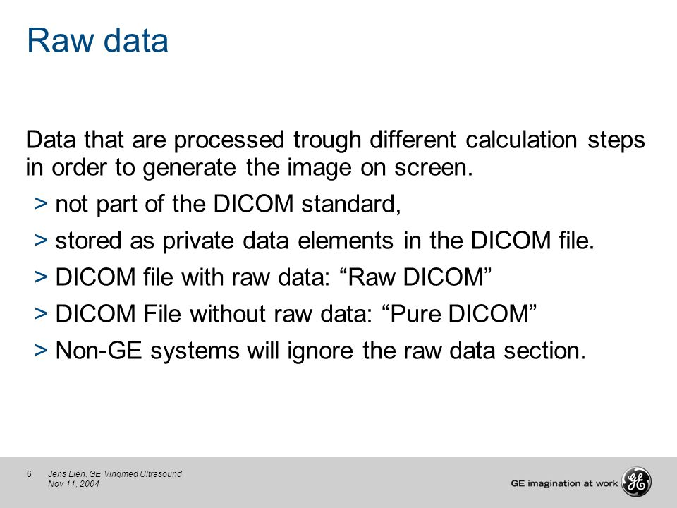 6Jens Lien, GE Vingmed Ultrasound Nov 11, 2004 Raw data Data that are processed trough different calculation steps in order to generate the image on s