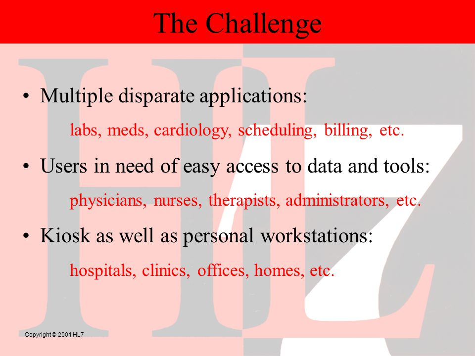 Copyright © 2001 HL7 The Challenge Multiple disparate applications: labs, meds, cardiology, scheduling, billing, etc.