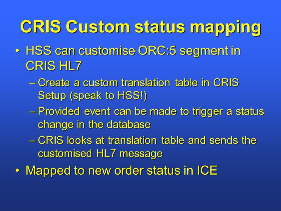 CRIS Custom status mapping HSS can customise ORC:5 segment in CRIS HL7HSS can customise ORC:5 segment in CRIS HL7 –Create a custom translation table in CRIS Setup (speak to HSS!) –Provided event can be made to trigger a status change in the database –CRIS looks at translation table and sends the customised HL7 message Mapped to new order status in ICEMapped to new order status in ICE