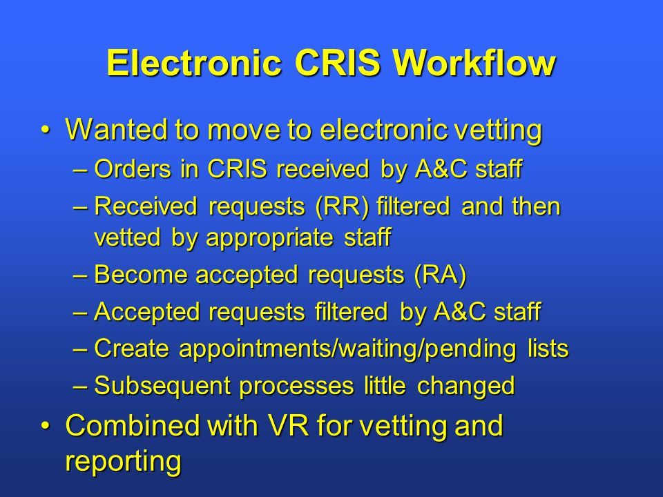 Electronic CRIS Workflow Wanted to move to electronic vettingWanted to move to electronic vetting –Orders in CRIS received by A&C staff –Received requests (RR) filtered and then vetted by appropriate staff –Become accepted requests (RA) –Accepted requests filtered by A&C staff –Create appointments/waiting/pending lists –Subsequent processes little changed Combined with VR for vetting and reportingCombined with VR for vetting and reporting