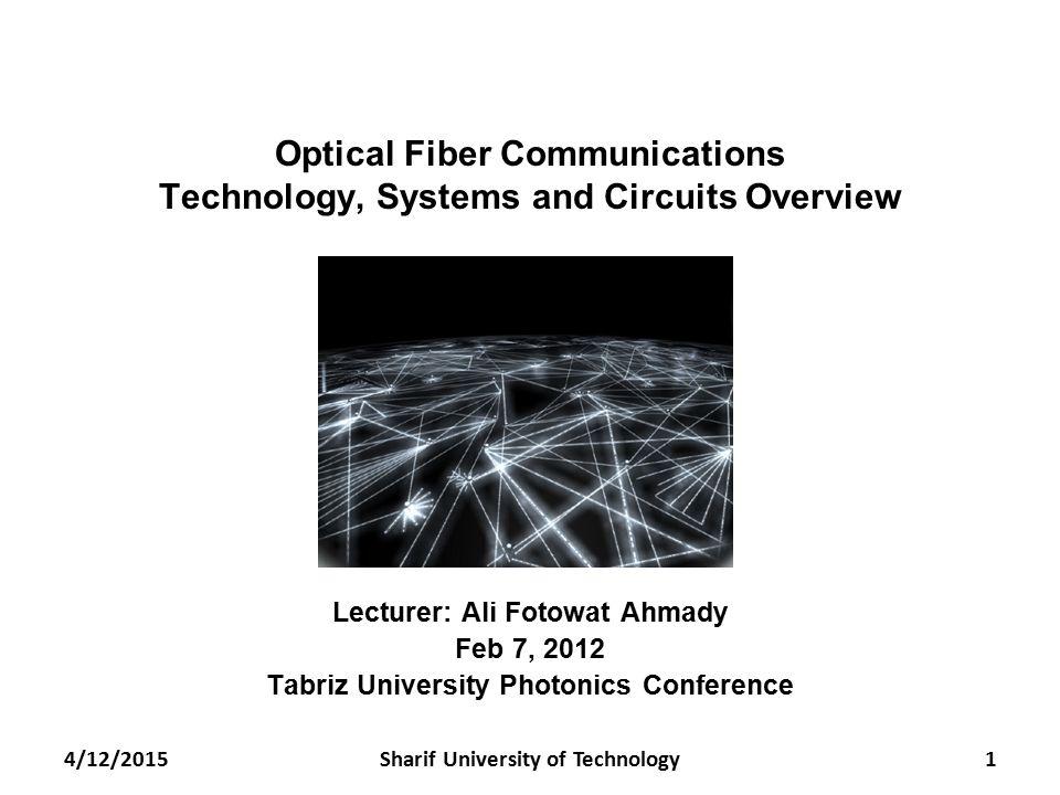 Optical Fiber Communications Technology, Systems and Circuits Overview Lecturer: Ali Fotowat Ahmady Feb 7, 2012 Tabriz University Photonics Conference 4/12/20151Sharif University of Technology