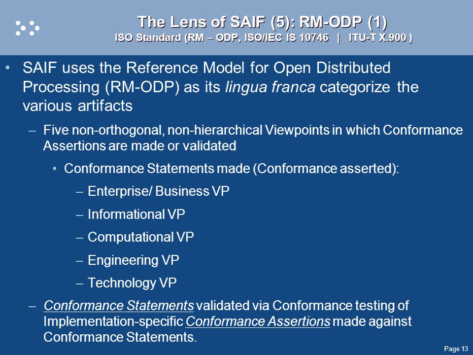 Page 13 The Lens of SAIF (5): RM-ODP (1) ISO Standard (RM – ODP, ISO/IEC IS 10746 | ITU-T X.900 ) SAIF uses the Reference Model for Open Distributed Processing (RM-ODP) as its lingua franca categorize the various artifacts –Five non-orthogonal, non-hierarchical Viewpoints in which Conformance Assertions are made or validated Conformance Statements made (Conformance asserted): –Enterprise/ Business VP –Informational VP –Computational VP –Engineering VP –Technology VP –Conformance Statements validated via Conformance testing of Implementation-specific Conformance Assertions made against Conformance Statements.