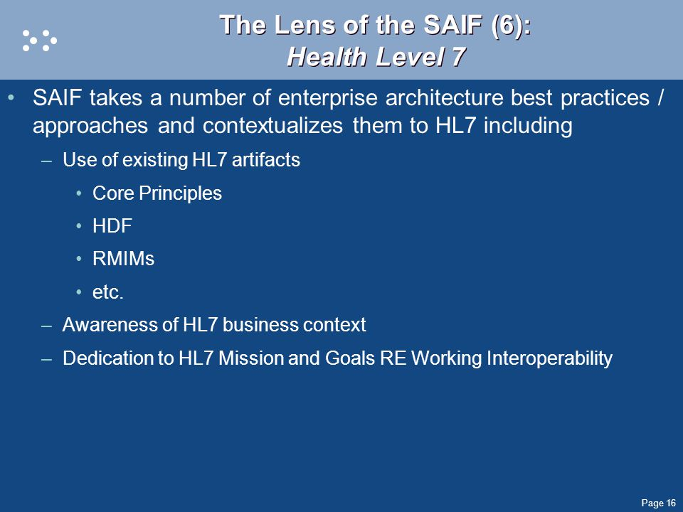 Page 16 The Lens of the SAIF (6): Health Level 7 SAIF takes a number of enterprise architecture best practices / approaches and contextualizes them to HL7 including –Use of existing HL7 artifacts Core Principles HDF RMIMs etc.