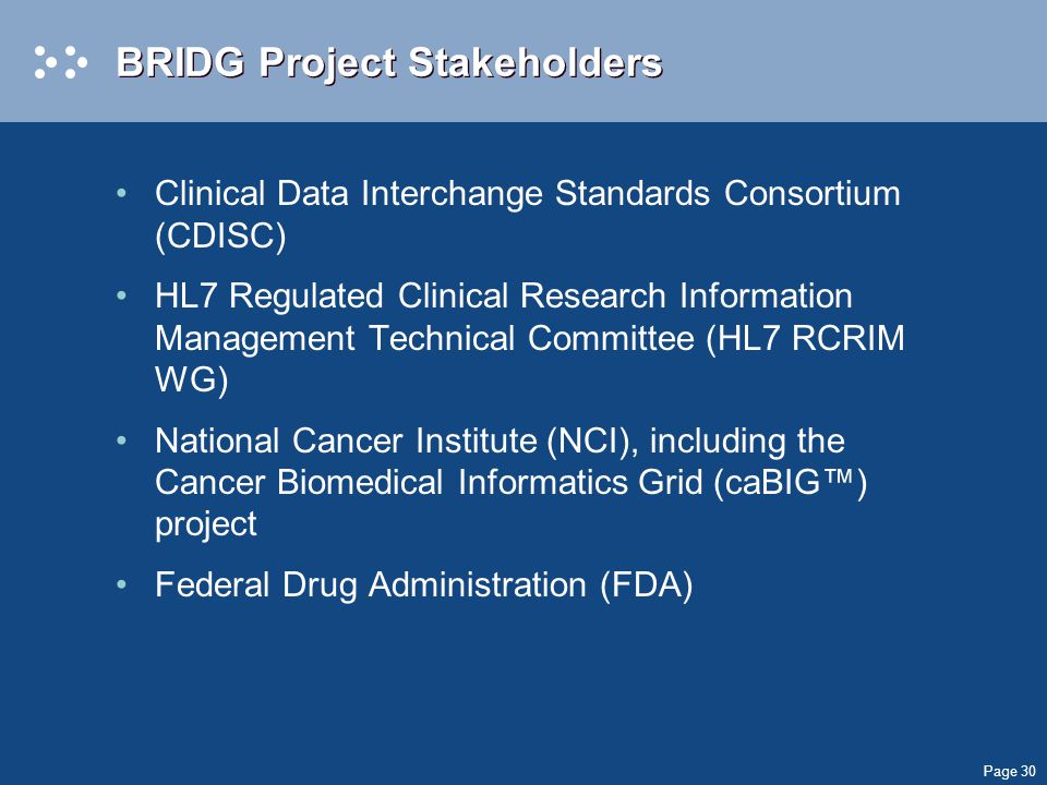 Page 30 BRIDG Project Stakeholders Clinical Data Interchange Standards Consortium (CDISC) HL7 Regulated Clinical Research Information Management Technical Committee (HL7 RCRIM WG) National Cancer Institute (NCI), including the Cancer Biomedical Informatics Grid (caBIG™) project Federal Drug Administration (FDA)