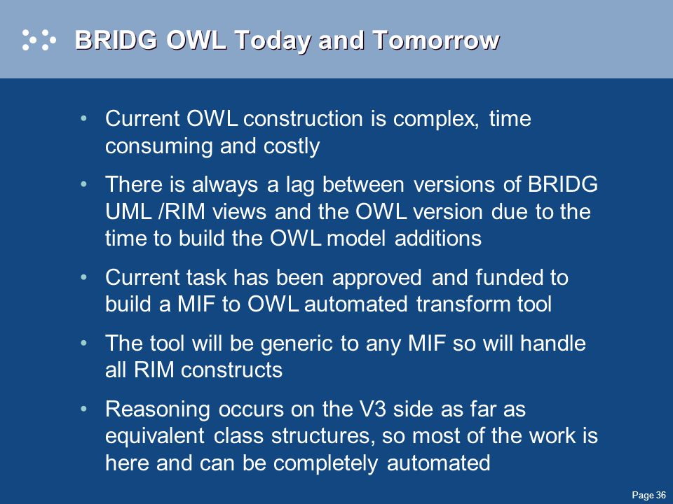 Page 36 BRIDG OWL Today and Tomorrow Current OWL construction is complex, time consuming and costly There is always a lag between versions of BRIDG UML /RIM views and the OWL version due to the time to build the OWL model additions Current task has been approved and funded to build a MIF to OWL automated transform tool The tool will be generic to any MIF so will handle all RIM constructs Reasoning occurs on the V3 side as far as equivalent class structures, so most of the work is here and can be completely automated