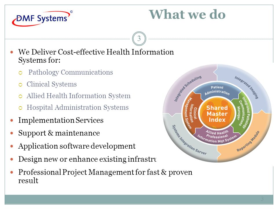 What we do We Deliver Cost-effective Health Information Systems for:  Pathology Communications  Clinical Systems  Allied Health Information System  Hospital Administration Systems Implementation Services Support & maintenance Application software development Design new or enhance existing infrastructure Professional Project Management for fast & proven result 3 3