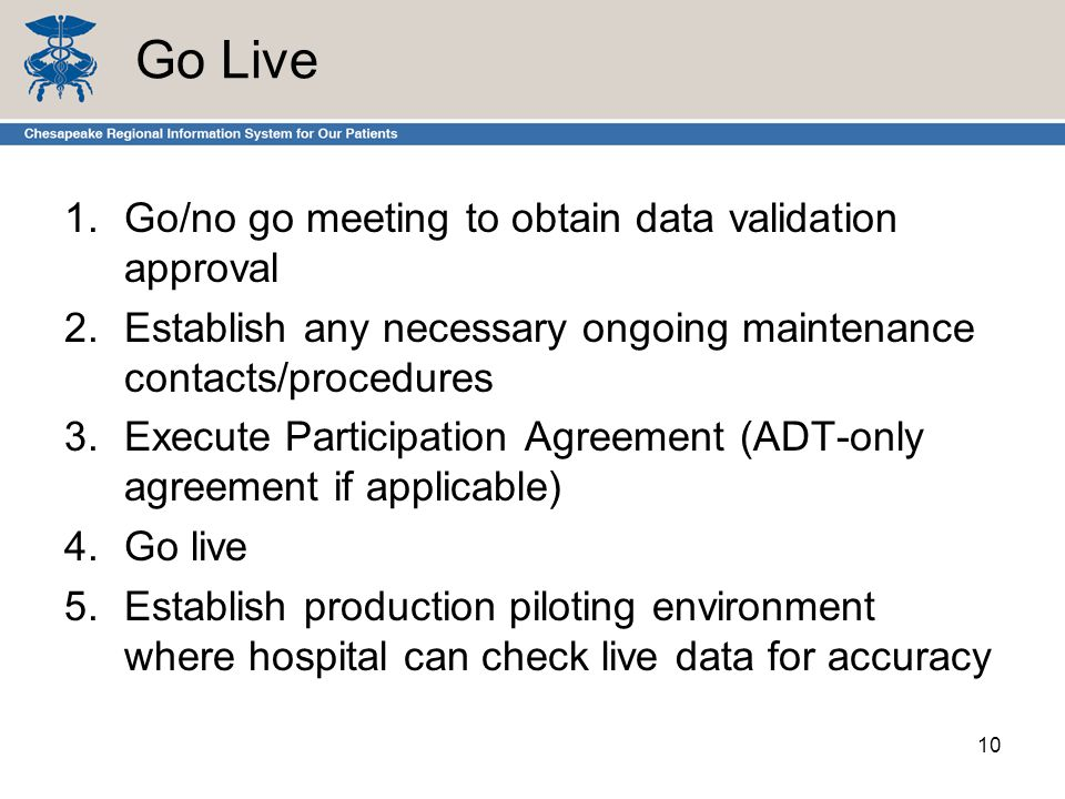 Go Live 1.Go/no go meeting to obtain data validation approval 2.Establish any necessary ongoing maintenance contacts/procedures 3.Execute Participation Agreement (ADT-only agreement if applicable) 4.Go live 5.Establish production piloting environment where hospital can check live data for accuracy 10